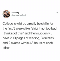 """Bad, Bailey Jay, and College: shawty.  @shawtysfeel  College is wild bc u really be chillin for  the first 3 weeks like """"alright not too bad  i think i got this"""" and then suddenly u  have 200 pages of reading, 3 quizzes,  and 2 exams within 48 hours of each  other the struggle is so real"""