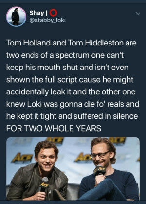 bishopl:  We love two (2) Toms!!: Shay l  @stabby_loki  I O  Tom Holland and Tom Hiddleston are  two ends of a spectrum one can't  keep his mouth shut and isn't even  shown the full script cause he might  accidentally leak it and the other one  knew Loki was gonna die fo reals and  he kept it tight and suffered in silence  FOR TWO WHOLE YEARS  ACE bishopl:  We love two (2) Toms!!