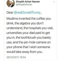 Dad, Memes, and Muslim: Shaykh Azhar Nasser  @ShaykhAzhar  Dear @realDonaldTrump  Muslims invented the coffee you  drink, the algebra you don't  understand, the hospitals you visit,  universities your dad paid to get  you in, the toothbrush you barely  use, and the pin-hole camera on  your phone that I wish someone  would take away from you.  06/12/2017, 19:54 THAT PART 🗣🔥 NoBanNoWall . . NoMuslimRegistry NoMuslimBan Muslim Muslims