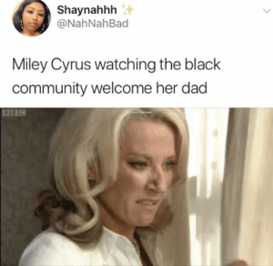 Party in the USA ❌ Partying with Billy Ray✅: Shaynahhh  @NahNahBad  Miley Cyrus watching the black  community welcome her dad  BBC Party in the USA ❌ Partying with Billy Ray✅