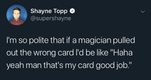 "Be Like, Dank, and Memes: Shayne Topp  @supershayne  I'm so polite that if a magician pulled  out the wrong card l'd be like ""Haha  yeah man that's my card good job."" meirl by Scaulbylausis MORE MEMES"