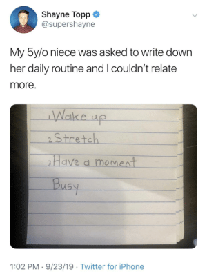 niece: Shayne Topp  @supershayne  My 5y/o niece was asked to write down  her daily routine and I couldn't relate  more.  Wake up  2Stretch  Have a moment  Busy  1:02 PM 9/23/19 Twitter for iPhone