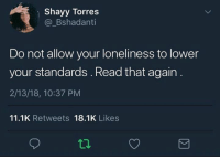 Loneliness, Torres, and Read: Shayy Torres  @_Bshadanti  Do not allow your loneliness to lower  your standards. Read that again  2/13/18, 10:37 PM  11.1K Retweets 18.1K Likes  2