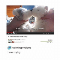 this just reminds me of those comments that are like p1- this was so sad i cried p2- shut up pussy p2- never mind i cried too: She already had a lover.  OSS  A Webkinz Sad Love Story  Clover Puppy 4047  Subscribe  webkinzproblems  was crying  50,983  361 this just reminds me of those comments that are like p1- this was so sad i cried p2- shut up pussy p2- never mind i cried too