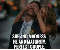 ☺☺: SHE AND MADNESS.  HE AND MATURITY.  PERFECT COUPLE. ☺☺