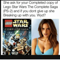 I'm good. Thanks to @starwarsldt: She ask for your Completed copy of  Lego Star Wars The Complete Saga  (PS-2) and if you dont give up she  Breaking up with you. Wyd?  LECO TAR  WARS  THE  COMPLETE SAGA I'm good. Thanks to @starwarsldt