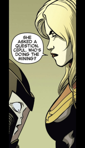 """""""My face is up here, Cepul."""": SHE  ASKED A  QUESTION,  CEPUL. WHO'S  DOING THE  MINING? """"My face is up here, Cepul."""""""