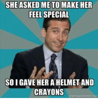 Helmet And Crayons: SHE ASKED ME TO MAKE HER  FEEL SPECIAL  SO I GAVE HER A HELMET AND  CRAYONS  memegenerator net