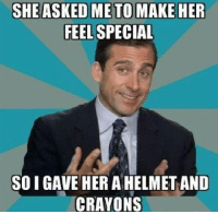 Helmet And Crayons: SHE ASKED ME TO MAKE HER  FEEL SPECIAL  SO I GAVE HER A HELMET AND  CRAYONS