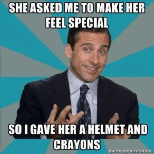 She asked me to make her feel special - meme: SHE ASKED ME TO  MAKE HER  FEEL SPECIAL  SO I GAVE HER A HELMET AND  CRAYONS  memegenerator.net She asked me to make her feel special - meme