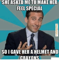 Helmet And Crayons: SHE ASKED ME TO MAKE HER  FEEL SPECIAL  SOI GAVE HER A HELMET AND  CRAYONS