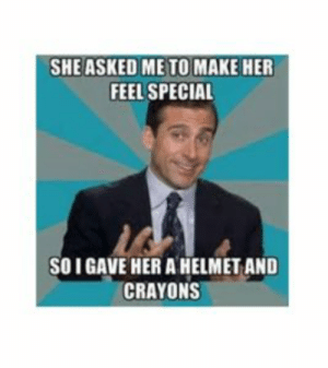 100+ Funny Memes for Her: SHE ASKED ME TO MAKE HER  FEEL SPECIAL  SOIGAVE HER A HELMET AND  CRAYONS 100+ Funny Memes for Her