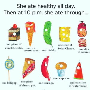 Memes, Cake, and One Piece: She ate healthy all day.  Then at 10 p.m. she ate throughh  one slice of  Swiss Cheese.  one piece of  choclate cake. one ice  one slice  one pickle  .  cream cone.  of salami  one cupcake  one lollipop, one one sausage.  of cherry pie.  and one slice  of watermelon I feel this 😂😋