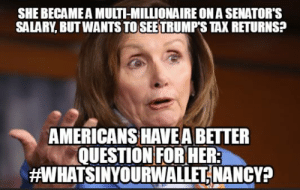How did Nancy make all that money?: SHE BECAME A MULTI-MILLIONAIRE ON A SENATOR'S  SALARY, BUT WANTS TO SEETRUMP'S TAX RETURNS?  AMERICANS HAVE A BETTER  QUESTION FOR HER  aWHATSINYOURWALLETİ NANCY? How did Nancy make all that money?