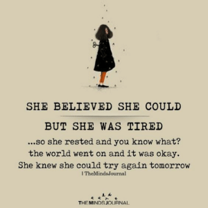 Okay, Tomorrow, and World: SHE BELIEVED SHE COULD  BUT SHE WAS TIRED  ...so she rested and you know what?  the world went on and it was okay.  She knew she could try again tomorrow  I TheMindsJournal  THE MINDS JOURNAL