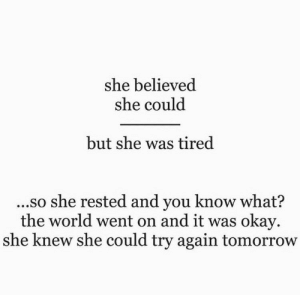 Okay, Tomorrow, and World: she believed  she could  but she was tired  ..so she rested and you know what?  the world went on and it was okay  she knew she could try again tomorrow