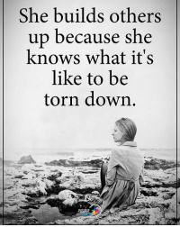 She builds others up because she knows what it's like to be torn down. positiveenergyplus: She builds others  up because she  knows what it's  like to be  torn down  POST She builds others up because she knows what it's like to be torn down. positiveenergyplus