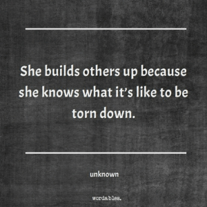 She Knows, Torn, and Down: She builds others up because  she knows what it's like to be  torn down,  unknown  wordables.