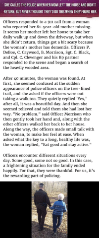 """<p>She Called The Police When Her Mom Left The House But Didn't Return. But Never Thought They'd Do This When They Found Her.</p>: SHE CALLED THE POLICE WHEN HER MOM LEFT THE HOUSE AND DIDN'T  RETURN. BUT NEVER THOUGHT THEY'D DO THIS WHEN THEY FOUND HER.  Officers responded to a 911 call from a woman  who reported her 81-year-old mother missing.  It seems her mother left her house to take her  daily walk up and down the driveway, but when  she didn't return, things got a bit scary because  the woman's mother has dementia. Officers P  DeBoe, C. Caywood, B. Morrison, Sgt. C. Black,  and Cpl. C. Clevenger and his K9 partner  responded to the scene and began a search o  the heavily wooded area.  After 40 minutes, the woman was found. At  first, she seemed confused at the sudden  appearance of police officers on the tree-lined  trail, and she asked if the officers were out  taking a walk too. They quietly replied Yes,""""  after all, it was a beautiful day. And then she  seemed relieved and told them she had lost her  way. """"No problem,"""" said Officer Morrison who  then gently took her hand and, along with the  other officers walked her back to her house  Along the way, the officers made small talk with  the woman, to make her feel at ease. When  asked what the key to a long, healthy life was,  the woman replied, """"Eat good and stay active.""""  Officers encounter different situations every  day. Some good, some not so good. In this case,  a frightening situation for the family ended  happily. For that, they were thankful. For us, it's  the rewarding part of policing. <p>She Called The Police When Her Mom Left The House But Didn't Return. But Never Thought They'd Do This When They Found Her.</p>"""