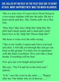 "Heaven, Radio, and The Voice: SHE CALLED UP FOR HELP AS THE PILOT DIED DUE TO HEART  ATTACK. WHAT HAPPENED NEXT WAS TOO MUCH HILARIOUS  This is a true story of a poor dizzy blond flying in  a two-seater airplane with just the pilot. He has a  heart attack and dies, She, frantic.calls out a May  ""May Day! May Day! Help Me! Help Me! My  pilot had a heart attack and is dead and I don't  know how to fly. Help Me! Please Help Me!""  She hears a voice over the radio saying:  ""This is Air Traffic Control and I have you loud  and clear. I will talk you through this and get you  back on the ground. I've had a lot of experience  with this kind of problem. Now, just take a deep  breath. Everything will be fine!  Now give me your height and position!""  She says, ""I'm 5'4 and i'm in the front seat.""  ause  ""О.К."" says the voice in the radio  after me: Our father who art in heaven.......  ""Repeat <p>She Called Up For Help As The Pilot Died Due To Heart Attack. What Happened Next Was Too Much Hilarious.</p>"