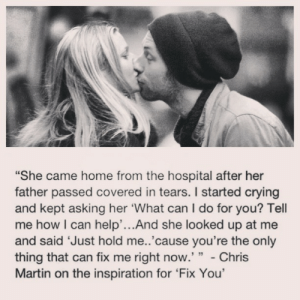 """embarassment:  urbanoutcasters:  agirlnamedboy:  frockled:  I bloody love Coldplay, Chris you rock  GWYNETH PALTROW IS THE LUCKIEST LADY OMG  i want a love like theirs  omg so perfect : """"She came home from the hospital after her  father passed covered in tears. I started crying  and kept asking her 'What can I do for you? Tell  me how I can help'...And she looked up at me  and said 'Just hold me..'cause you're the only  thing that can fix me right now.' """" - Chris  Martin on the inspiration for 'Fix You' embarassment:  urbanoutcasters:  agirlnamedboy:  frockled:  I bloody love Coldplay, Chris you rock  GWYNETH PALTROW IS THE LUCKIEST LADY OMG  i want a love like theirs  omg so perfect"""