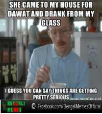 SHE CAME TO MY HOUSE FOR  DAWAT AND DRANK FROM MY  GLASS  IGUESS YOU CAN SAY THINGS ARE GETTING  PRETTY SERIOUS  BENGALI  O Facebook.com/Bengali MeTesOfficia  MEMES BAPRE BAP ! Instagram: @Bengali Memes LIKE us for more :)