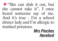 """""""She can dish it out, but  she cannot take it"""", I once  heard someone say of me.  And it's true I'm a school  dinner lady and I'm allergic to  mashed potatoes  Mrs Pinches  Hereford"""