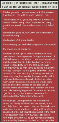 Cheating, Dude, and Family: SHE CHEATED ON HIM MULTIPLE TIMES & RAN AWAY WITH  A MAN SHE MET VIA INTERNET. WHAT FOLLOWED IS GOLD  This happened a couple of years back. I'll try to keep  it as short as I can with as much detail as I can.  I was married for 12 years. My wife was a wonderful  person. We had many laughs together and many  great times as well. She also happened to be full of  shit.  Between the years of 2004-2007, she had multiple  affairs including:  My daughters 1st grade teacher  The security guard in the building where she worked  The son of one of her friends  This went on for 3 years behind my back. I had no  clue she was cheating on me. During the summer of  2007 I discovered the affairs. I confronted her with it  and she didn't deny it. But instead of, you know,  taking responsibility for it she told me she was  running away to be with some dude she met on the  internet. I thought she was joking and didn't take it  seriously. The next morning she was gone. Neither  me nor my daughter saw her for a year and a half. It  hurt her a lot because she really looked up to her  mom. Finally I got sick of hoping she would come  back and I filed for divorce on the grounds of  abandonment. She eventually came back and tried  to act like nothing happened. Didn't matter because  I got full custody. She also tried to sue me for  alimony but that failed miserably as well.  The revenge? Letting her ruin her life after she  ruined our family. She lost all of her friends, is in a  ton of debt and her parents hate her. She works as a  waitress at a restaurant and is living with random  people off of CL. But what l know hurts her the most  is my daughter, who's now 17, wants absolutely  nothing to do with her. She got her visitation rights  terminated by the courts, so she can't see her either. <p>Wife Cheats On Husband Multiple Times & Ran Away With A Man She Met Via Internet. What Followed Is Gold.</p>