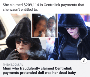 A woman's baby died, so she dressed up a doll to continue claiming welfare payments for it for years: She claimed $209,114 in Centrelink payments that  she wasn't entitled to.  i  7NEWS.COM.AU  Mum who fraudulently claimed Centrelink  payments pretended doll was her dead baby A woman's baby died, so she dressed up a doll to continue claiming welfare payments for it for years