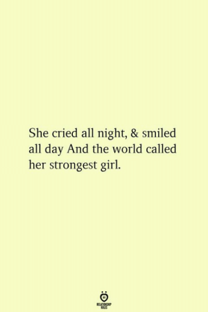 Girl, World, and Her: She cried all night, & smiled  all day And the world called  her strongest girl  t11  RELATIONGHIP