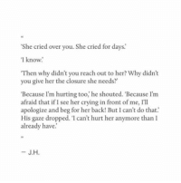 Crying, Back, and Her: She cried over you. She cried for days  1 know  Then why didn't you reach out to her? Why didn't  you give her the closure she needs?  'Because l'm hurting too, he shouted. 'Because l'm  afraid that if I see her crying in front of me, I'll  apologize and beg for her back! But can't do that.  His gaze dropped. 'I can't hurt her anymore than I  already have.