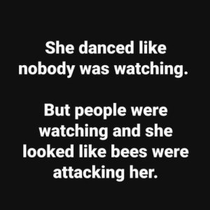 Memes, Bees, and 🤖: She danced like  nobody was watching.  But people were  watching and she  looked like bees were  attacking her. DV AL