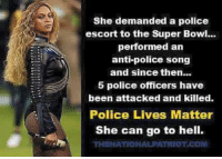 Memes, Police, and Super Bowl: She demanded a police  escort to the Super Bowl..  performed an  anti-police song  and since then...  5 police officers have  been attacked and killed  Police Lives Matter  She can go to hell.  THENATIONALPATRIOT.COM Pretty much. ~ Ginger
