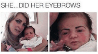 Poor baby: SHE... DID HER EYEBROWS Poor baby