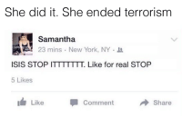 Isis, New York, and Terrorism: She did it. She ended terrorism  Samantha  23 mins . New York, NY。  ISIS STOP ITTTTTTT. Like for real STOP  5 Likes  Like  Comment  share