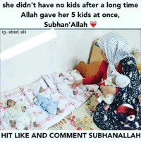 "Memes, Quran, and Test: she didn't have no kids after a long time  Allah gave her 5 kids at once,  Subhan' Allah  ig- abed. alii  HIT LIKE AND COMMENT SUBHANALLAH Unfortunately as a community, sensitivity is not our strength. With the vibrant mix of culture and accents, people can say some really insensitive things which many times are unintentional. . - Sadly, couples who don't have children are very often on the receiving end of those comments. As a result, many sisters in particular start to feel deficient and question Allah's decree. . . - 1. Allah says in the Quran ""Money and Children are the joys of this world"" but also says ""know that your money and children are but a test for you"". In that sense, just as Allah tests some people with wealth and others with poverty, He tests some with children and others with not having children. Just as not having money is in no way a sign of Allah's displeasure, not having children does not indicate Allah's not being pleased with you. Rather Allah tests us all in unique ways knowing what we can and can't handle. . . - 2. A woman who does not have a child is in no way ""deficient"" or ""incomplete"". One of the greatest women of all time who was described by the Prophet (peace be upon him) as having perfected her faith was Assiya Bint Muzahim (ra). She was the wife of Pharoah and never had children yet she has been cited by Allah as an example for all believing men and women. So don't let insensitive people make you feel like you are any less than anyone else. . - 3. When Allah mentions the story of Khidr (as) in the Quran, He mentions a couple losing their young child and this is from Allah's infinite wisdom. We don't know what the future holds and why Allah gives and withholds, but we trust that it's always for our own good. . . - 4. Do not stop making dua to Allah as the Quran has many examples of righteous people who were given children in their old age. Your dua can do wonders. But when you make dua, ask Allah to grant you children so they can serve the Deen as Zakariya (as) did.. . - Put your trust in Allah subhanahu wa ta'ala and never lose hope. 👶🏻, I ask Allah Subhanahu wa ta'ala to grant us all a righteous offspring one day..اللهم آمين 👶🏻🌹 ▃▃▃▃▃▃▃▃▃▃▃▃▃▃▃▃▃▃▃▃ @abed.alii 📝"