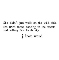 Dancing, Fire, and Streets: She didn't just walk on the wild side,  she lived there, dancing in the streets  and setting fire to its sky.  j.  iron word