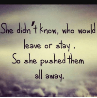 MSG: She didn't know, who would  leave or stay  So she pushed hem  all away MSG