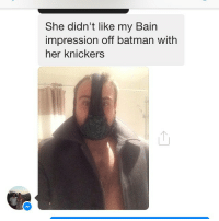 Memes, 🤖, and Her: She didn't like my Bain  impression off batman with  her knickers BaneLAD theladbible