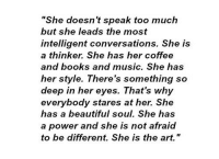 """Thinker: """"She does  but she leads the most  intelligent conversations. She is  a thinker. She has her coffee  and books and music. She has  her style. There's something so  deep in her eyes. That's why  everybody stares at her. She  has a beautiful soul. She has  a power and she is not afraid  to be different. She is the art.""""  n't speak too much"""
