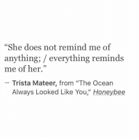 """Ocean, Her, and She: """"She does not remind me of  anything; / everything reminds  me of her.""""  25  Trista Mateer, from """"The Ocean  Always Looked Like You"""" Honeybee"""