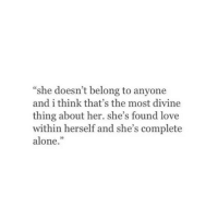 """Being Alone, Love, and Http: """"she doesn't belong to anyone  and i think that's the most divine  thing about her. she's found love  within herself and she's complete  alone."""" http://iglovequotes.net/"""