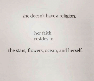 In The Stars: she doesn't have a religion.  her faith  resides in  the stars, flowers, ocean, and herself.