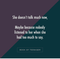Memes, Too Much, and Book: She doesn't talk much now,  Maybe because nobody  listened to her when she  had too much to say.  BOOK OF TEENAGER RT @BooksOfTeenager: https://t.co/dA9Cqq6xn9
