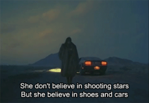 Cars, Shoes, and Stars: She don't believe in shooting stars  But she believe in shoes and cars