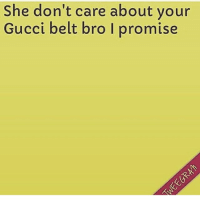 Bruh, Gucci, and Memes: She don't care about vour  Gucci belt bro I promise U can untuck that trench coat bruh ☹️☹️☹️☹️