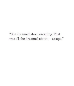 She, All, and Escape: She dreamed about escaping. That  was all she dreamed about escape.""