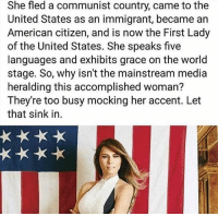 America, Memes, and American: She fled a communist country, came to the  United States as an immigrant, became an  American citizen, and is now the First Lady  of the United States. She speaks five  languages and exhibits grace on the world  stage. So, why isn't the mainstream media  heralding this accomplished woman?  They're too busy mocking her accent. Let  that sink in. merica america usa trump melaniatrump