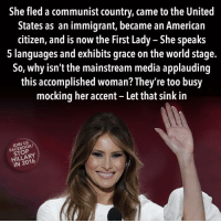 Facebook, Memes, and American: She fled a communist country, came to the United  States as an immigrant, became an American  citizen, and is now the First Lady - She speaks  5 languages and exhibits grace on the world stage.  So, why isn't the mainstream media applauding  this accomplished woman? They're too busy  mocking her accent - Let that sink in  JOIN US  FACEBOOK/  STOP  HILLARY  IN 2016