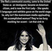 American, United, and World: She fled a communist country, came to the United  States as an immigrant, became an American  citizen, and is now the First Lady - She speaks  5 languages and exhibits grace on the world stage.  So, why isn't the mainstream media applauding  this accomplished woman? They're too busy  mocking her accent - Let that sink in